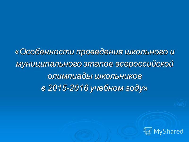 «Особенности проведения школьного и муниципального этапов всероссийской олимпиады школьников в 2015-2016 учебном году»