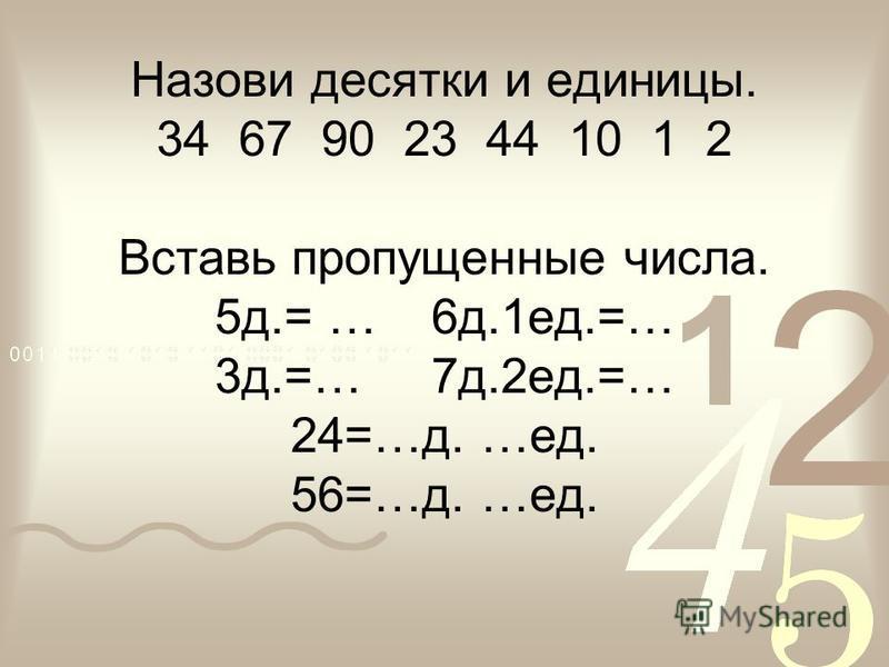 Назови десятки и единицы. 34 67 90 23 44 10 1 2 Вставь пропущенные числа. 5 д.= … 6 д.1 ед.=… 3 д.=… 7 д.2 ед.=… 24=…д. …ед. 56=…д. …ед.