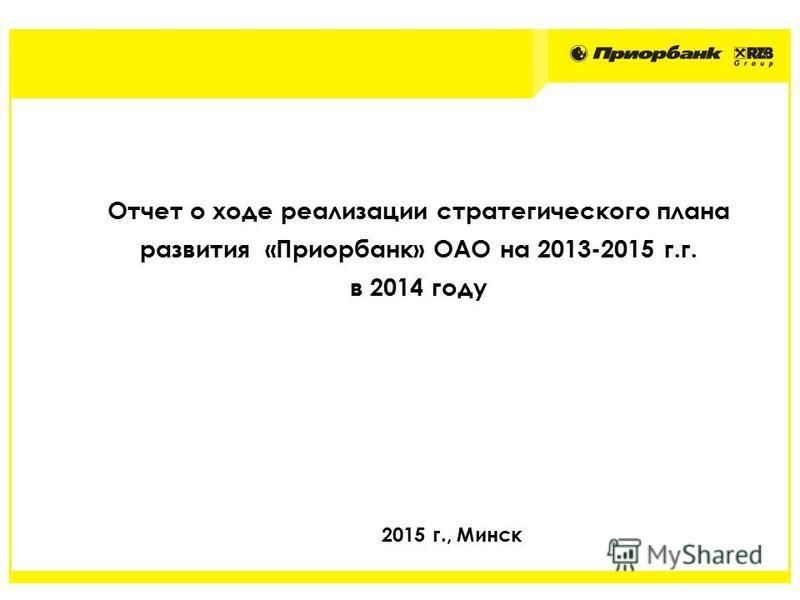 Отчет о ходе реализации стратегического плана развития «Приорбанк» ОАО на 2013-2015 г.г. в 2014 году 2015 г., Минск