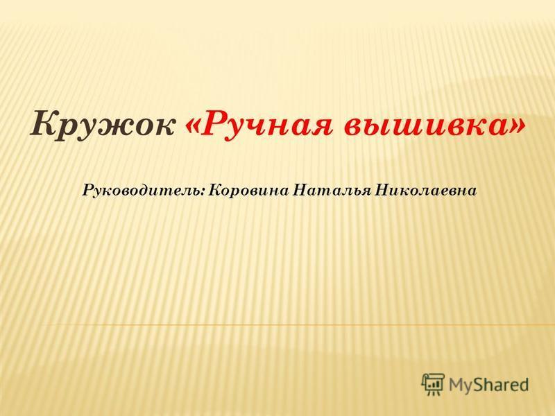 Кружок «Ручная вышивка» Руководитель: Коровина Наталья Николаевна