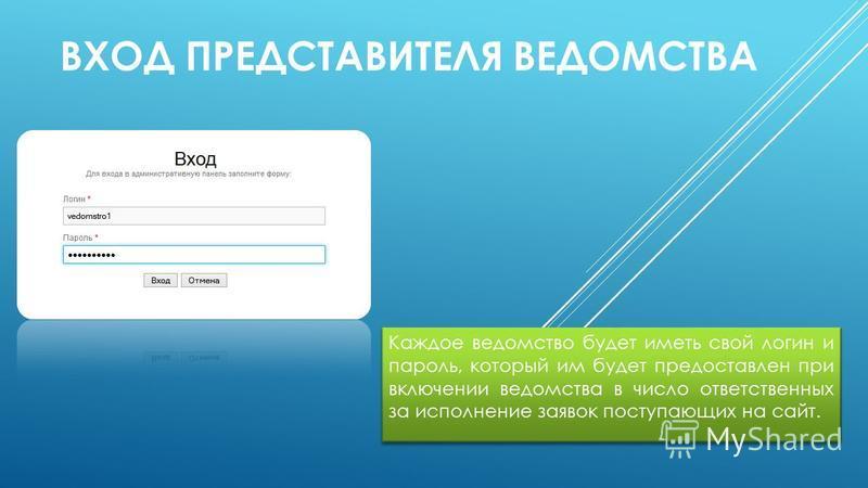 ВХОД ПРЕДСТАВИТЕЛЯ ВЕДОМСТВА Каждое ведомство будет иметь свой логин и пароль, который им будет предоставлен при включении ведомства в число ответственных за исполнение заявок поступающих на сайт.