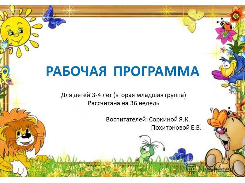 РАБОЧАЯ ПРОГРАММА Для детей 3-4 лет (вторая младшая группа) Рассчитана на 36 недель Воспитателей: Соркиной Я.К. Похитоновой Е.В.