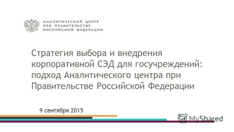 Стратегия выбора и внедрения корпоративной СЭД для госучреждений: подход Аналитического центра при Правительстве Российской Федерации 9 сентября 2015