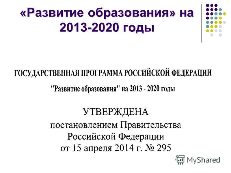 10 «Развитие образования» на 2013-2020 годы