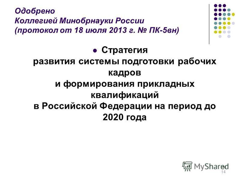 14 Одобрено Коллегией Минобрнауки России (протокол от 18 июля 2013 г. ПК-5 в н) Стратегия развития системы подготовки рабочих кадров и формирования прикладных квалификаций в Российской Федерации на период до 2020 года