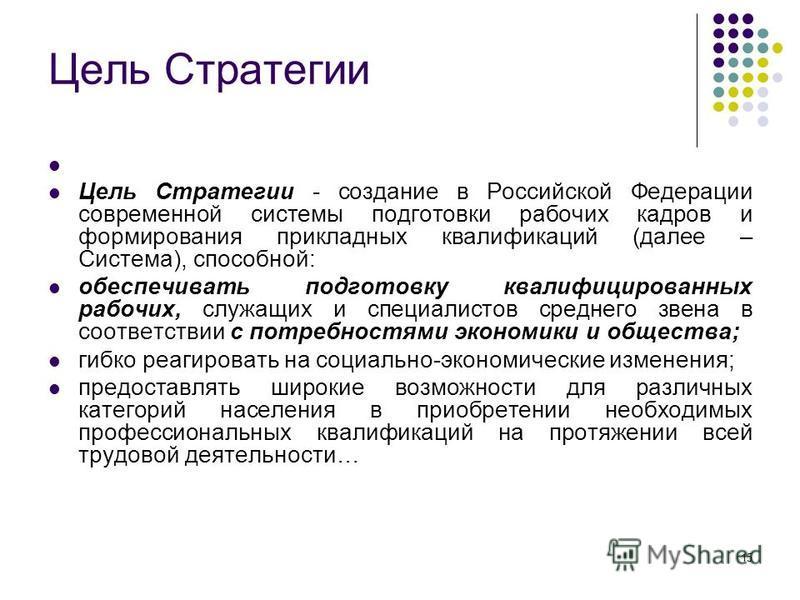 15 Цель Стратегии Цель Стратегии - создание в Российской Федерации современной системы подготовки рабочих кадров и формирования прикладных квалификаций (далее – Система), способной: обеспечивать подготовку квалифицированных рабочих, служащих и специа