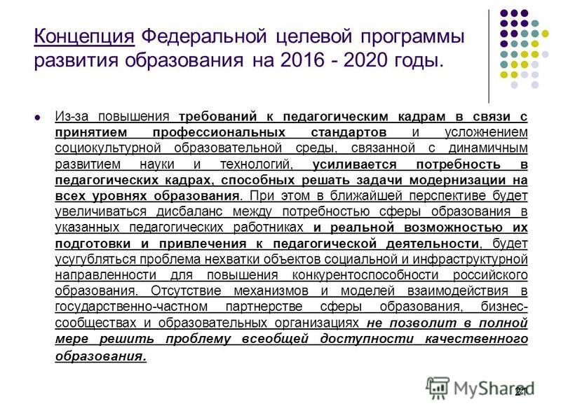 21 Концепция Федеральной целевой программы развития образования на 2016 - 2020 годы. Из-за повышения требований к педагогическим кадрам в связи с принятием профессиональных стандартов и усложнением социокультурной образовательной среды, связанной с д