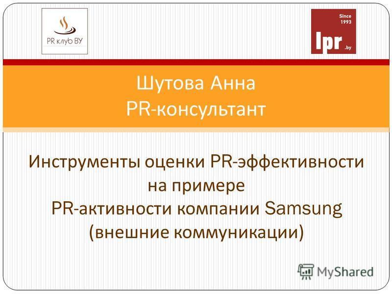 Шутова Анна PR- консультант Инструменты оценки PR- эффективности на примере PR- активности компании Samsung ( внешние коммуникации )