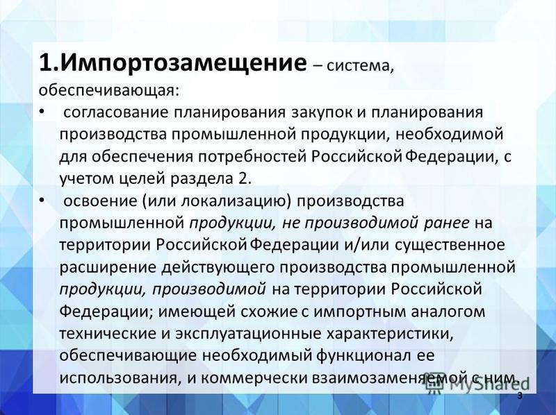 1. Импортозамещение – система, обеспечивающая: согласование планирования закупок и планирования производства промышленной продукции, необходимой для обеспечения потребностей Российской Федерации, с учетом целей раздела 2. освоение (или локализацию) п