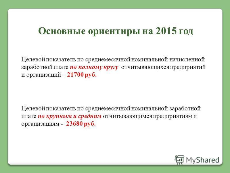 Основные ориентиры на 2015 год Целевой показатель по среднемесячной номинальной начисленной заработной плате по полному кругу отчитывающихся предприятий и организаций – 21700 руб. Целевой показатель по среднемесячной номинальной заработной плате по к