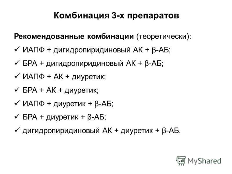 Комбинация 3-х препаратов Рекомендованные комбинации (теоретически): ИАПФ + дигидропиридиновый АК + β-АБ; БРА + дигидропиридиновый АК + β-АБ; ИАПФ + АК + диуретик; БРА + АК + диуретик; ИАПФ + диуретик + β-АБ; БРА + диуретик + β-АБ; дигидропиридиновый