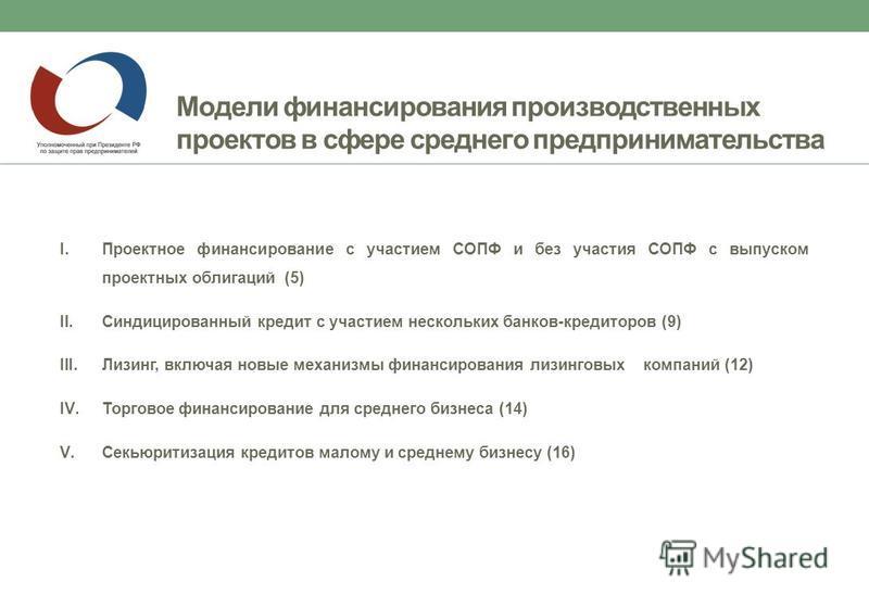 Модели финансирования производственных проектов в сфере среднего предпринимательства I.Проектное финансирование с участием СОПФ и без участия СОПФ с выпуском проектных облигаций (5) II.Синдицированный кредит с участием нескольких банков-кредиторов (9