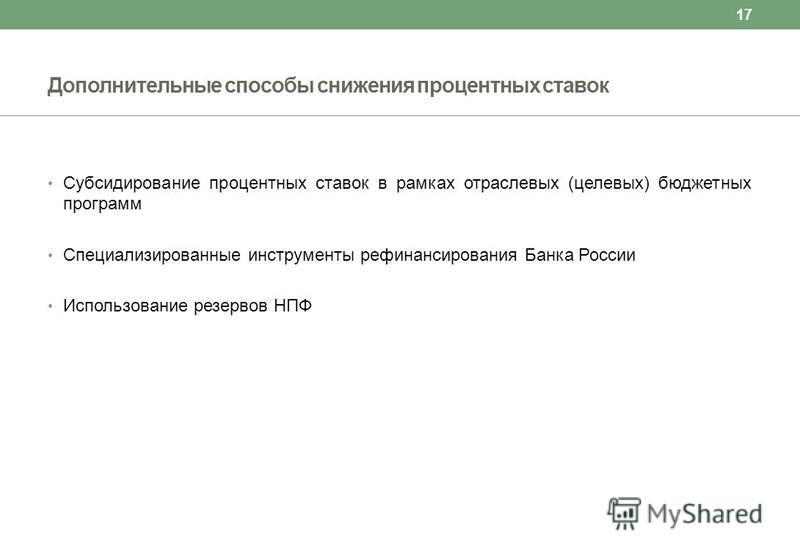 Дополнительные способы снижения процентных ставок Субсидирование процентных ставок в рамках отраслевых (целевых) бюджетных программ Специализированные инструменты рефинансирования Банка России Использование резервов НПФ 17