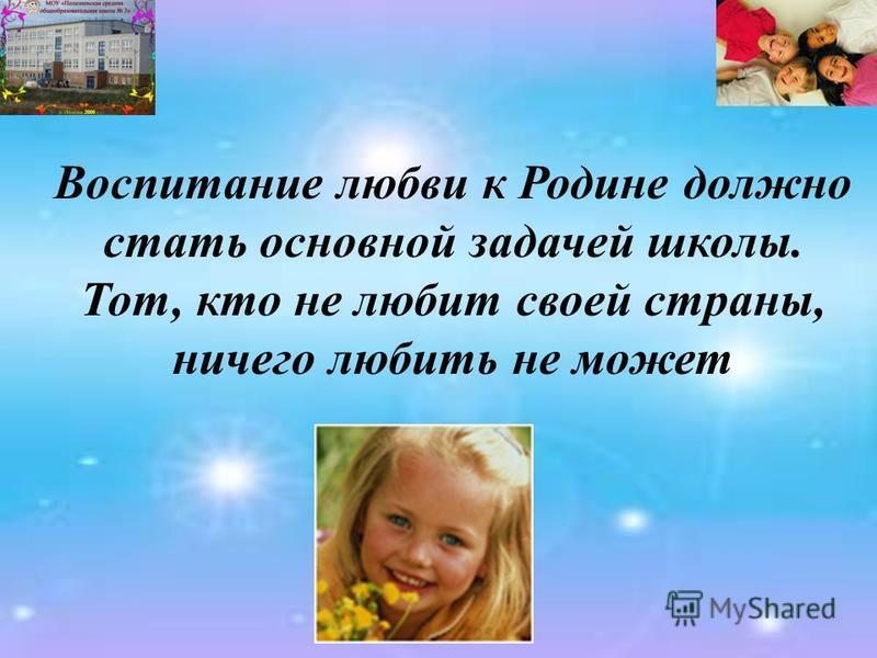 Воспитание любви к Родине должно стать основной задачей школы. Тот, кто не любит своей страны, ничего любить не может