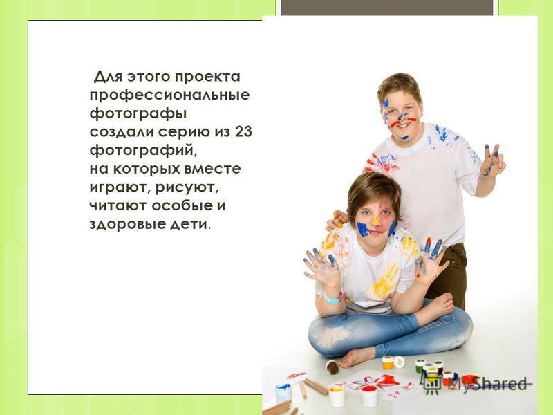 Для этого проекта профессиональные фотографы создали серию из 23 фотографий, на которых вместе играют, рисуют, читают особые и здоровые дети.