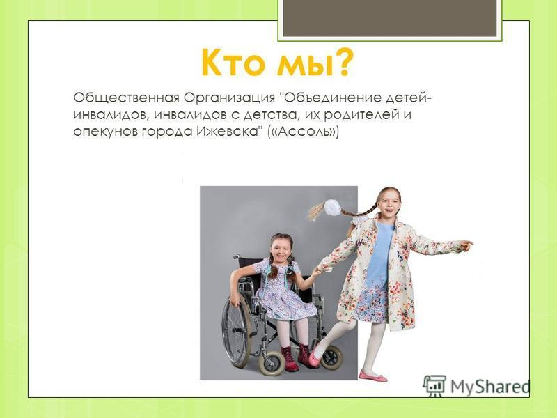 Кто мы? Общественная Организация Объединение детей- инвалидов, инвалидов с детства, их родителей и опекунов города Ижевска («Ассоль»)