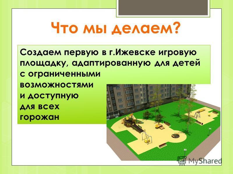 Что мы делаем? Создаем первую в г.Ижевске игровую площадку, адаптированную для детей с ограниченными возможностями и доступную для всех горожан