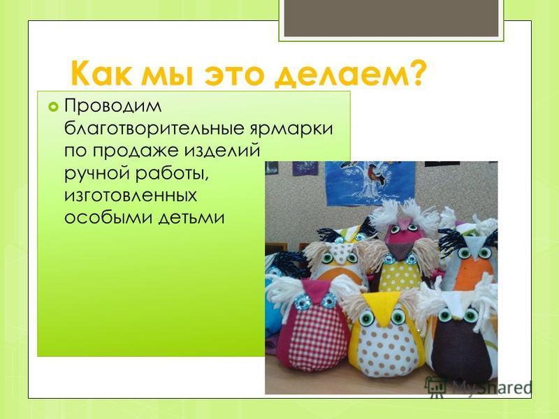 Как мы это делаем? Проводим благотворительные ярмарки по продаже изделий ручной работы, изготовленных особыми детьми