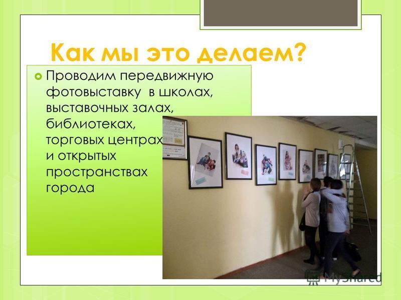 Как мы это делаем? Проводим передвижную фотовыставку в школах, выставочных залах, библиотеках, торговых центрах и открытых пространствах города