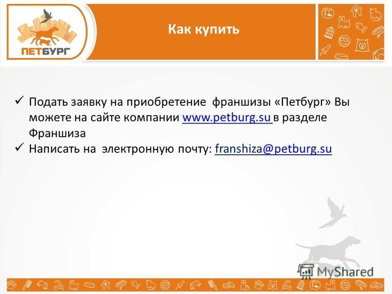 Как купить Подать заявку на приобретение франшизы «Петбург» Вы можете на сайте компании www.petburg.su в разделе Франшизаwww.petburg.su Написать на электронную почту: franshiza@petburg.su@petburg.su