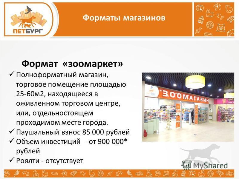 Форматы магазинов Формат «зоомаркет» Полноформатный магазин, торговое помещение площадью 25-60 м 2, находящееся в оживленном торговом центре, или, отдельно стоящем проходимом месте города. Паушальный взнос 85 000 рублей Объем инвестиций - от 900 000*