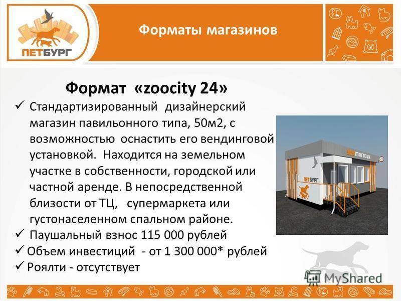Форматы магазинов Формат «zoocity 24» Стандартизированный дизайнерский магазин павильонного типа, 50 м 2, с возможностью оснастить его вендинговой установкой. Находится на земельном участке в собственности, городской или частной аренде. В непосредств