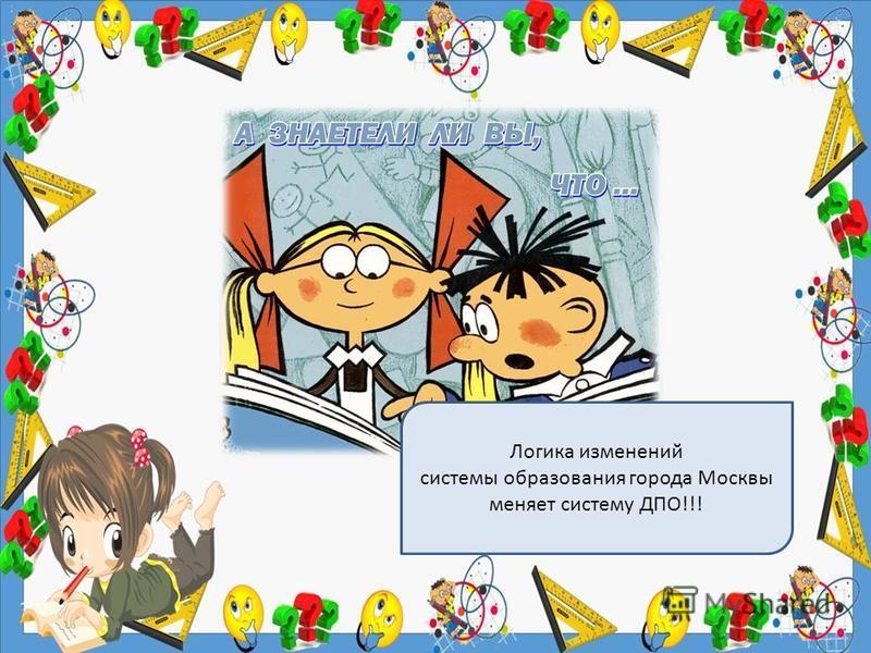 Логика изменений системы образования города Москвы меняет систему ДПО!!!
