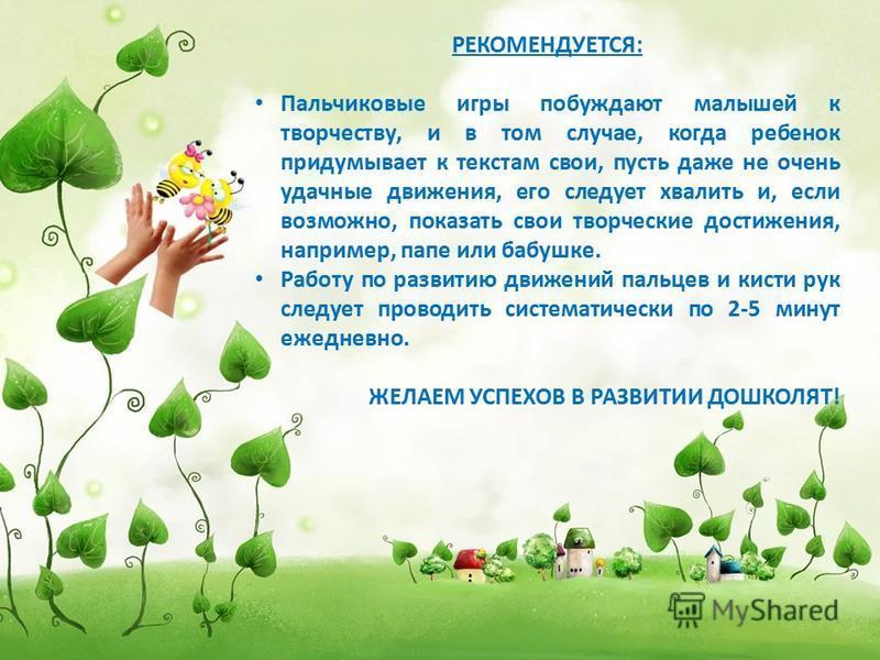 РЕКОМЕНДУЕТСЯ: Пальчиковые игры побуждают малышей к творчеству, и в том случае, когда ребенок придумывает к текстам свои, пусть даже не очень удачные движения, его следует хвалить и, если возможно, показать свои творческие достижения, например, папе