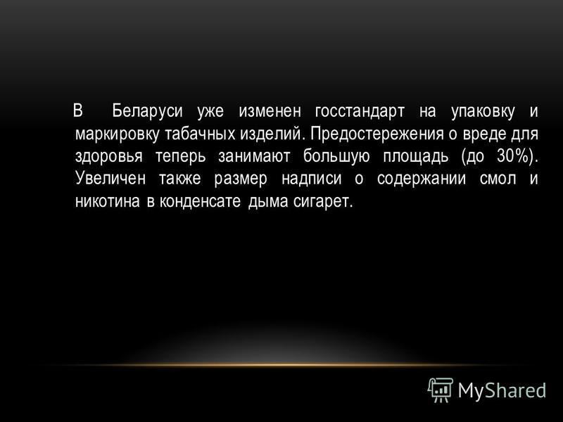В Беларуси уже изменен госстандарт на упаковку и маркировку табачных изделий. Предостережения о вреде для здоровья теперь занимают большую площадь (до 30%). Увеличен также размер надписи о содержании смол и никотина в конденсате дыма сигарет.