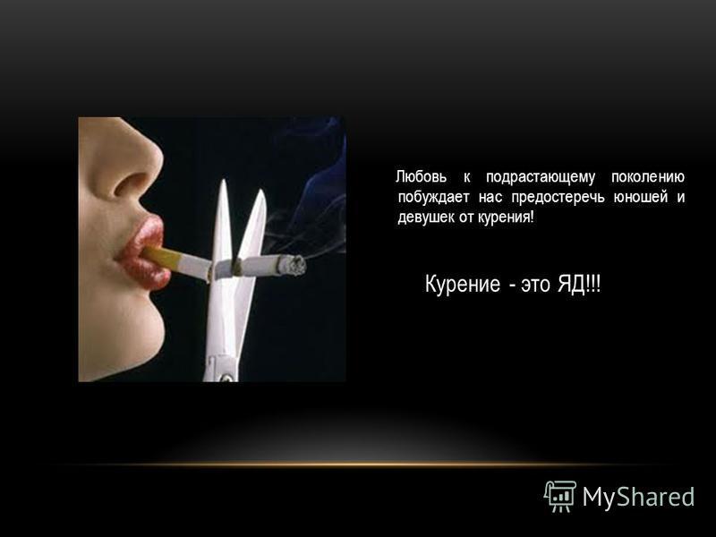 Любовь к подрастающему поколению побуждает нас предостеречь юношей и девушек от курения! Курение - это ЯД!!!