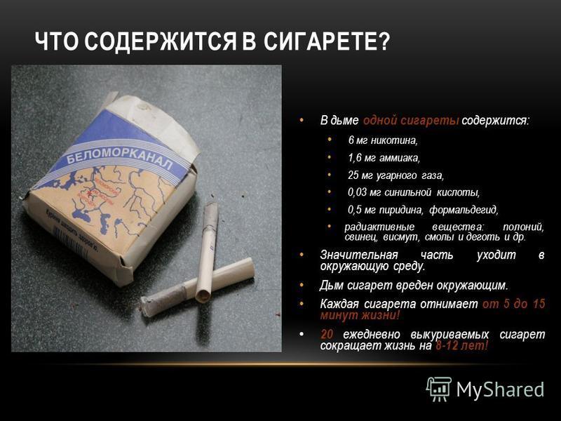 ЧТО СОДЕРЖИТСЯ В СИГАРЕТЕ? В дыме одной сигареты содержится: 6 мг никотина, 1,6 мг аммиака, 25 мг угарного газа, 0,03 мг синильной кислоты, 0,5 мг пиридина, формальдегид, радиоактивные вещества: полоний, свинец, висмут, смолы и деготь и др. Значитель