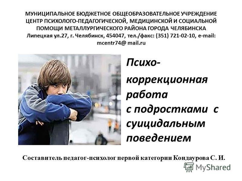 Психо- коррекционная работа с подростками с суицидальным поведением МУНИЦИПАЛЬНОЕ БЮДЖЕТНОЕ ОБЩЕОБРАЗОВАТЕЛЬНОЕ УЧРЕЖДЕНИЕ ЦЕНТР ПСИХОЛОГО-ПЕДАГОГИЧЕСКОЙ, МЕДИЦИНСКОЙ И СОЦИАЛЬНОЙ ПОМОЩИ МЕТАЛЛУРГИЧЕСКОГО РАЙОНА ГОРОДА ЧЕЛЯБИНСКА Липецкая ул.27, г. Ч