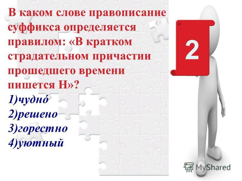 В каком слове правописание суффикса определяется правилом: «В кратком страдательном причастии прошедшего времени пишется Н»? 1)чудно 2)решено 3)горестно 4)уютный 2