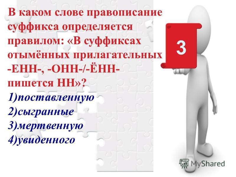 В каком слове правописание суффикса определяется правилом: «В суффиксах отымённых прилагательных -ЕНН-, -ОНН-/-ЁНН- пишется НН»? 1)поставленную 2)сыгранные 3)мертвенную 4)увиденного 3