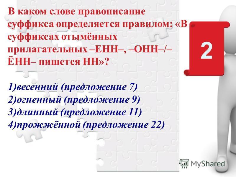 В каком слове правописание суффикса определяется правилом: «В суффиксах отымённых прилагательных –ЕНН–, –ОНН–/– ЁНН– пишется НН»? 1)весенний (предложение 7) 2)огненный (предложение 9) 3)длинный (предложение 11) 4)прожжённой (предложение 22) 2