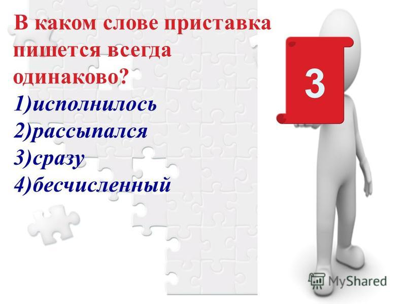 В каком слове приставка пишется всегда одинаково? 1)исполнилось 2)рассыпался 3)сразу 4)бесчисленный 3