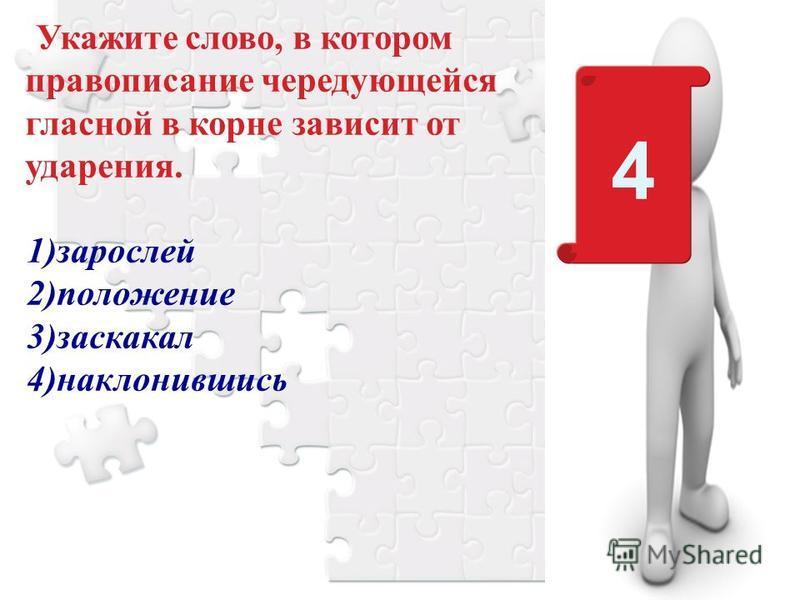 Укажите слово, в котором правописание чередующейся гласной в корне зависит от ударения. 1)зарослей 2)положение 3)заскакал 4)наклонившись 4