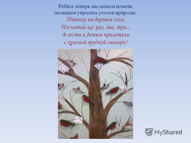 Ребята теперь мы можем помочь малышам украсить уголок природы. Птички на деревья сели, Посчитай-ка: раз, два, три... В гости к детям прилетели с красной грудкой снегири!