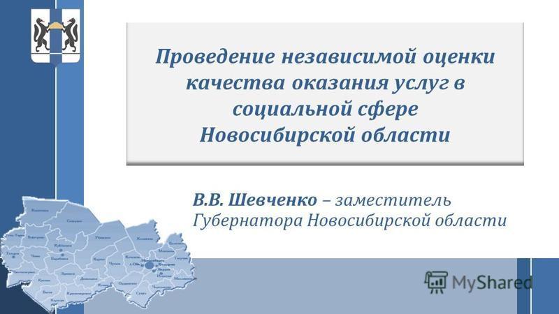 В.В. Шевченко – заместитель Губернатора Новосибирской области Проведение независимой оценки качества оказания услуг в социальной сфере Новосибирской области