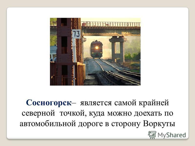 Сосногорск– является самой крайней северной точкой, куда можно доехать по автомобильной дороге в сторону Воркуты