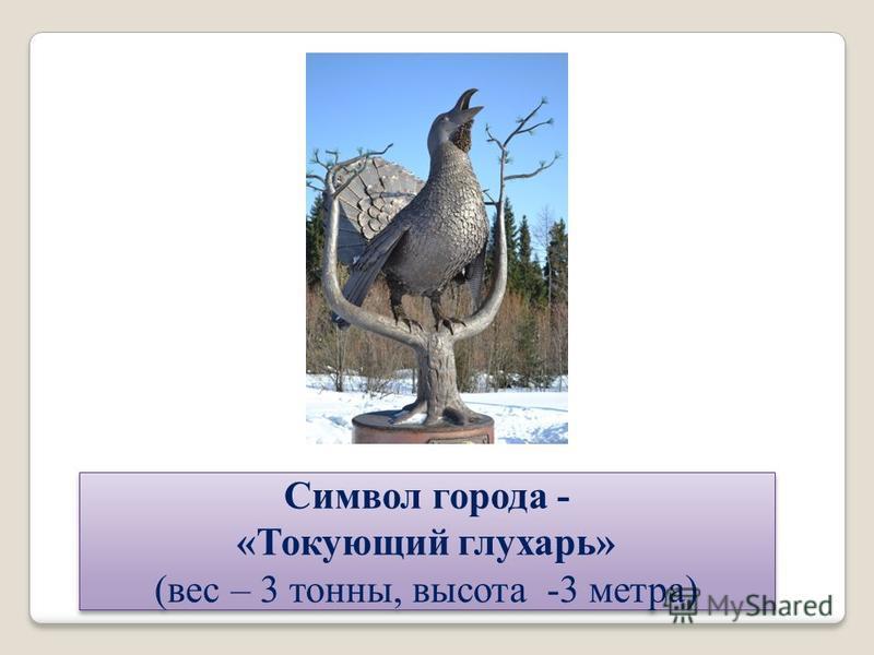 Символ города - «Токующий глухарь» (вес – 3 тонны, высота -3 метра) Символ города - «Токующий глухарь» (вес – 3 тонны, высота -3 метра)