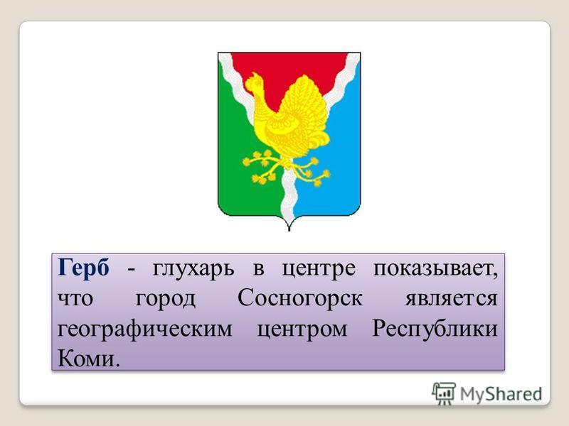 Герб - глухарь в центре показывает, что город Сосногорск является географическим центром Республики Коми.