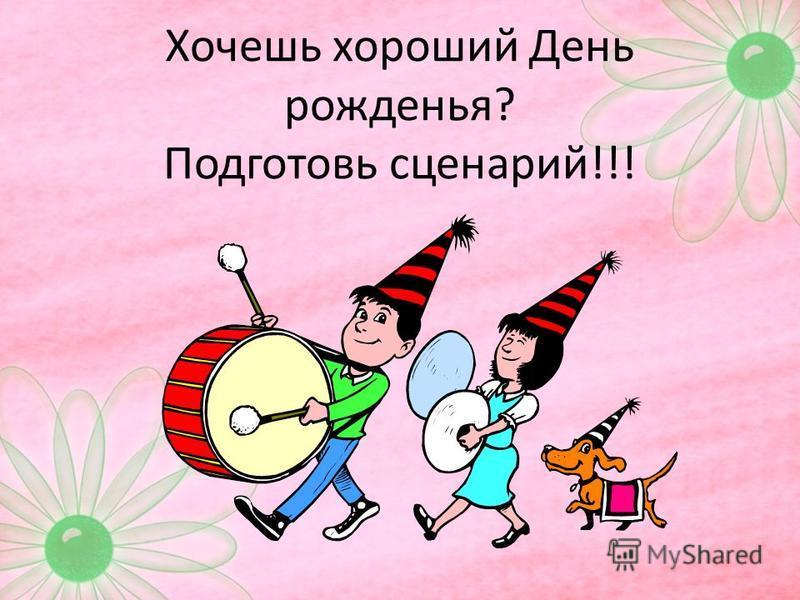 Хочешь хороший День рожденья? Подготовь сценарий!!!