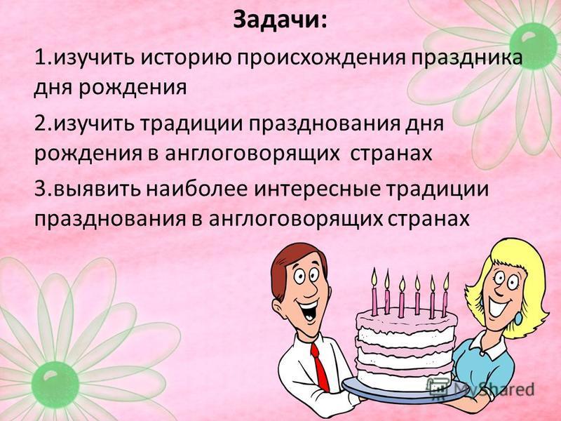 Задачи: 1. изучить историю происхождения праздника дня рождения 2. изучить традиции празднования дня рождения в англоговорящих странах 3. выявить наиболее интересные традиции празднования в англоговорящих странах