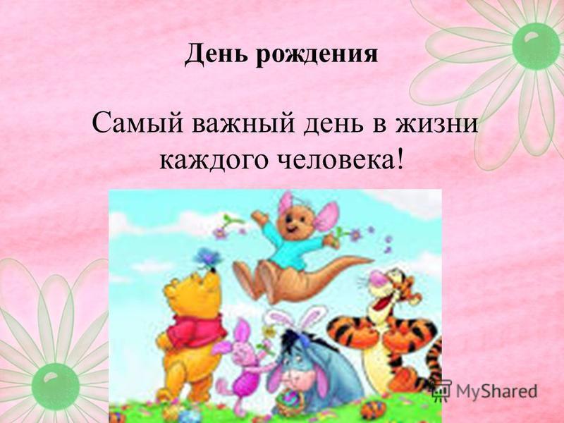 День рождения Самый важный день в жизни каждого человека!