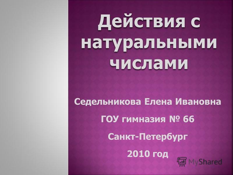 Действия с натуральными числами Седельникова Елена Ивановна ГОУ гимназия 66 Санкт-Петербург 2010 год