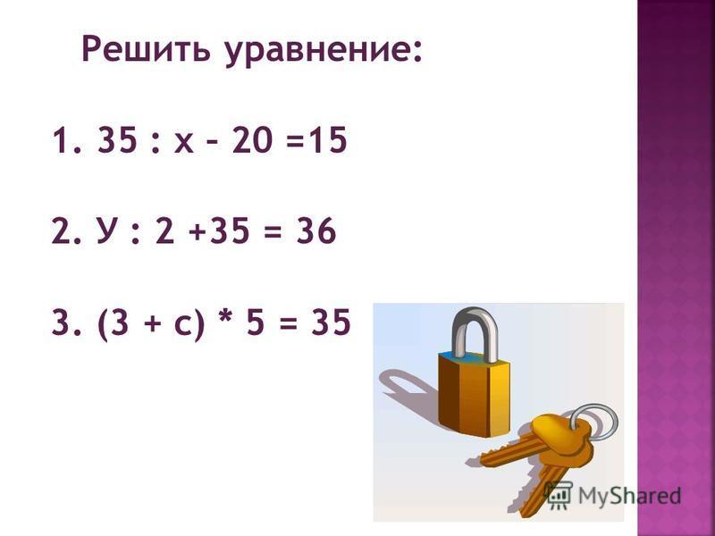 Решить уравнение: 1. 35 : х – 20 =15 2. У : 2 +35 = 36 3. (3 + с) * 5 = 35