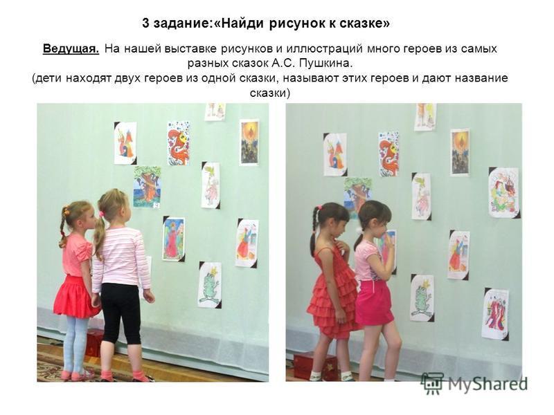 Ведущая. На нашей выставке рисунков и иллюстраций много героев из самых разных сказок А.С. Пушкина. (дети находят двух героев из одной сказки, называют этих героев и дают название сказки) 3 задание:«Найди рисунок к сказке»