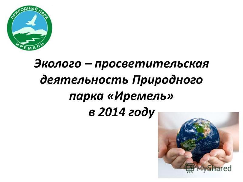 Эколого – просветительская деятельность Природного парка «Иремель» в 2014 году