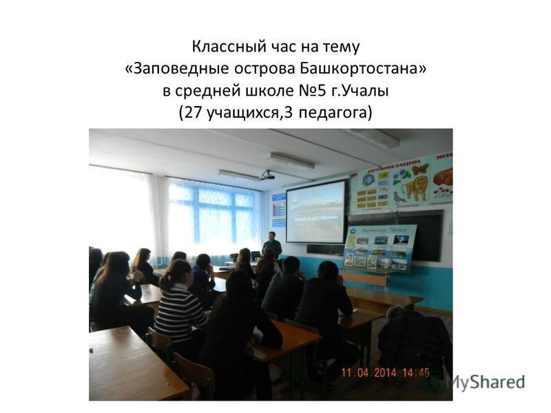 Классный час на тему «Заповедные острова Башкортостана» в средней школе 5 г.Учалы (27 учащихся,3 педагога)